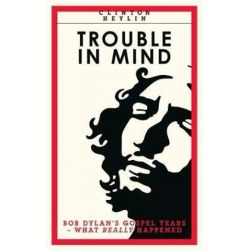 Trouble In Mind, Bob Dylan's Gospel Years: What Really Happened by Clinton Heylin | 9781901927726 | Booktopia