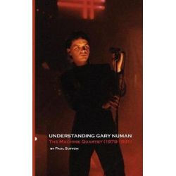 Understanding Gary Numan, The Machine Quartet (1978-1981) by Paul Sutton | 9781999723118 | Booktopia Biografie, wspomnienia
