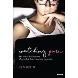 Watching Porn, And Other Confessions of an Adult Entertainment Journalist by Lynsey G | 9781468312034 | Booktopia Biografie, wspomnienia