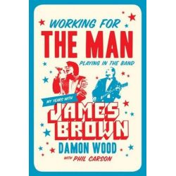 Working For The Man, Playing In The Band, My Years with James Brown by Damon Wood | 9781770413856 | Booktopia Książki i Komiksy