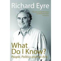 What Do I Know, People, Politics and the Arts by Richard Eyre | 9781848424180 | Booktopia Książki i Komiksy