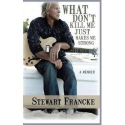 What Don't Kill Me Just Makes Me Strong, A Memoir by Stewart Francke | 9781945447518 | Booktopia Książki i Komiksy