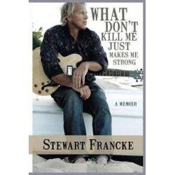 What Don't Kill Me Just Makes Me Strong, A Memoir by Stewart Francke | 9781945447501 | Booktopia Książki i Komiksy