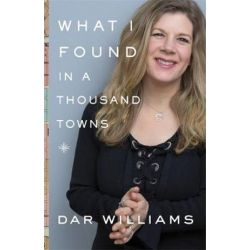 What I Found in a Thousand Towns, A Traveling Musician s Guide to Rebuilding America s Communities One Coffee Shop, Dog Run, and Open-Mike Night at a Time by Dar Williams | 9780465098965 | Książki i Komiksy