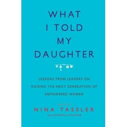 What I Told My Daughter, Lessons from Leaders on Raising the Next Generation of Empowered Women by Nina Tassler | 9781476734682 | Booktopia Książki i Komiksy