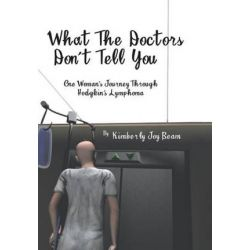 What the Doctors Don't Tell You, One Woman's Journey Through Hodgkin's Lymphoma by Kimberly Joy Beam | 9781496971968 | Booktopia Pozostałe