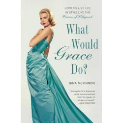 What Would Grace Do?, How to Live Life in Style Like the Princess of Hollywood by Gina McKinnon | 9781592408757 | Booktopia Książki i Komiksy