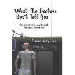 What the Doctors Don't Tell You, One Woman's Journey Through Hodgkin's Lymphoma by Kimberly Joy Beam | 9781496971616 | Booktopia Książki i Komiksy