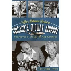 When Hollywood Landed at Chicago's Midway Airport, The Photos and Stories of Mike Rotunno by Christopher Lynch | 9781609495923 | Booktopia Książki i Komiksy