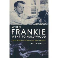 When Frankie Went to Hollywood, Frank Sinatra and American Male Identity by Karen McNally | 9780252075421 | Booktopia Książki i Komiksy