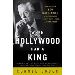 When Hollywood Had a King, The Reign of Lew Wasserman, Who Leveraged Talent Into Power and Influence by Connie Bruck | 9780812972177 | Booktopia Książki i Komiksy