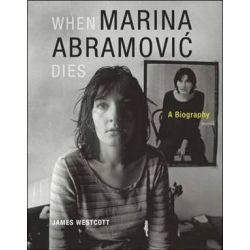 When Marina Abramovic Dies, A Biography by James Westcott | 9780262526814 | Booktopia Książki i Komiksy