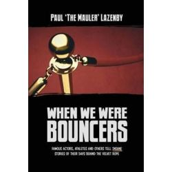 When We Were Bouncers, Famous Actors, Athletes and Others Tell Insane Stories of Their Days Behind the Velvet Rope by Paul Lazenby | 9780993821813 | Booktopia Książki i Komiksy