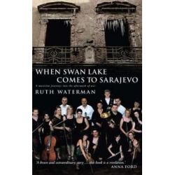 When Swan Lake Comes to Sarajevo, The Story of the Mostar Sinfonietta by Ruth Waterman | 9781853118654 | Booktopia Książki i Komiksy