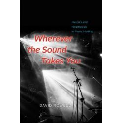 Wherever the Sound Takes You, Heroics and Heartbreak in Music Making by David Rowell | 9780226477558 | Booktopia Książki i Komiksy