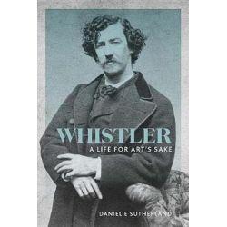Whistler, A Life for Art's Sake by Daniel E. Sutherland | 9780300232639 | Booktopia Książki i Komiksy