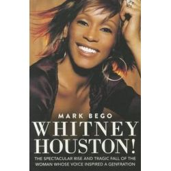 Whitney Houston!, The Spectacular Rise and Tragic Fall of the Woman Whose Voice Inspired a Generation by Mark Bego | 9781620872543 | Booktopia Książki i Komiksy