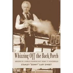 "Whizzing Off the Back Porch, Oddball Stories of a World Champion Fast-Draw TV Weatherman by Stanley ""Sonny"" Cary Sweet 