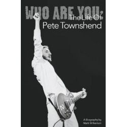Who Are You, The Life of Pete Townshend by Mark Wilkerson | 9781847727046 | Booktopia Biografie, wspomnienia