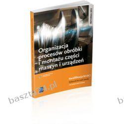 Organizacja procesów obróbki i montażu części maszyn i urządzeń. Podręcznik. WSiP