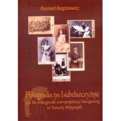 Fotografia na Lubelszczyźnie na tle fotografii europejskiej i krajowej w latach 1839-1918 - Ryszard Bogdziewicz - Książka Pozostałe