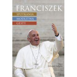 Franciszek. Spotknia, modlitwa, gesty - Grzegorz Gałązka - Książka Pozostałe