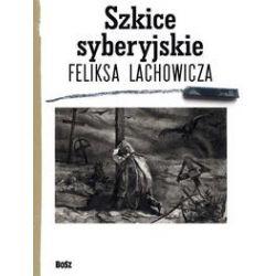 Szkice syberyjskie Feliksa Lachowicza - Jerzy M. Pilecki, Beata Długajczyk, Piotr Galik - Książka