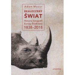 Okaleczony świat. Historie fotografii Europy Środkowej 1838-2018 - Adam Mazur - Książka Zagraniczne