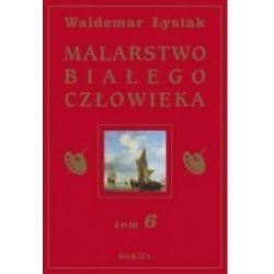 Malarstwo Białego Człowieka. Tom 6 (oprawa Twarda, 368 stron, rok wydania 2015) - Waldemar Łysiak - Książka