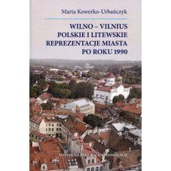 Wilno-Vilnius. Polskie i litewskie reprezentacje miasta po roku 1990 - Marta Kowerko-Urbańczyk - Książka