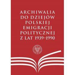Archiwalia do dziejów polskiej emigracji politycznej z lat 1939-1990 - praca zbiorowa - Książka Pozostałe