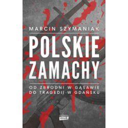 Polskie zamachy. Od zbrodni w Gąsawie do tragedii w Gdańsku - Marcin Szymaniak - Książka Zagraniczne