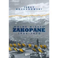 """""""Wolne miasto"""" Zakopane 1956-1970 - Jerzy Kochanowski - Książka"""
