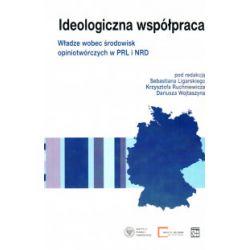 Ideologiczna współpraca. Władze wobec środowisk opiniotwórczych w PRL I NRD - praca zbiorowa - Książka Pozostałe