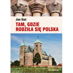 Tam, gdzie rodziła się Polska - Jan Gać - Książka Pozostałe