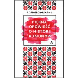 Piękna opowieść o historii Rumunów - Adrian Cioroianu - Książka
