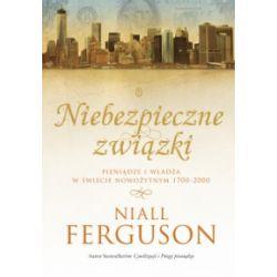 Niebezpieczne związki. Pieniądze i władza w świecie nowożytnym 1700-2000 - Niall Ferguson - Książka
