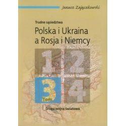 Trudne sąsiedztwa. Polska i Ukraina a Rosja i Niemcy. Tom 3 - Janusz Zajączkowski - Książka