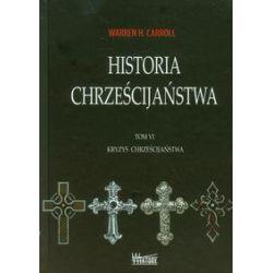 Historia chrześcijaństwa. Tom 6. Kryzys chrześcijaństwa - Warren H. Carroll - Książka