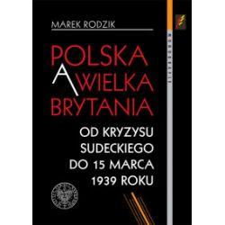 Polska a Wielka Brytania. Od kryzysu sudeckiego do 15 marca 1939 roku - Marek Rodzik - Książka