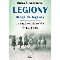 Legiony. Droga do legendy. Tom 3. Tworzyli Wojsko Polskie 1916–1918 - Marek A. Koprowski - Książka Pozostałe