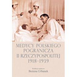 Medycy polskiego pogranicza II Rzeczypospolitej 1918-1939 - Bożena Urbanek - Książka Pozostałe