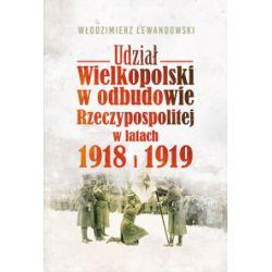Udział Wielkopolski w odbudowie Rzeczypospolitej w latach 1918 i 1919 - Włodzimierz Lewandowski - Książka Zagraniczne
