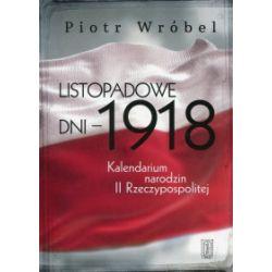 Listopadowe dni - 1918. Kalendarium narodzin II Rzeczypospolitej - Piotr Wróbel - Książka