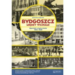 Bydgoszcz między wojnami. Opowieść o życiu miasta 1918–1939 - Michał Pszczółkowski - Książka