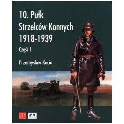 10. pułk strzelców konnych 1918-1939. Część I - Przemysław Kucia - Książka