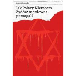 Jak Polacy Niemcom Żydów mordować pomagali - Stefan Zgliczyński - Książka