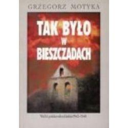 Tak było w Bieszczadach. Walki polsko-ukraińskie 1943-1948 - Grzegorz Motyka - Książka Pozostałe