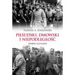 Piłsudski, Dmowski i niepodległość - Tadeusz A. Kisielewski - Książka Historia powszechna
