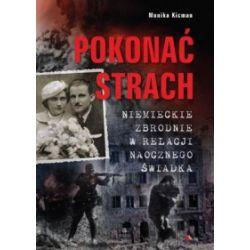 Pokonać strach. Niemieckie zbrodnie w relacji naocznego świadka - Monika Kicman - Książka Historia powszechna